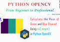Python OpenCV - Calculate the Mean of Red, Green and Blue Channel for Beginners